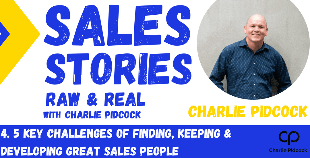 Charlie Pidcock – 5 Key Challenges of Finding, Keeping & Developing Great Sales People   Season 1 Episode 04